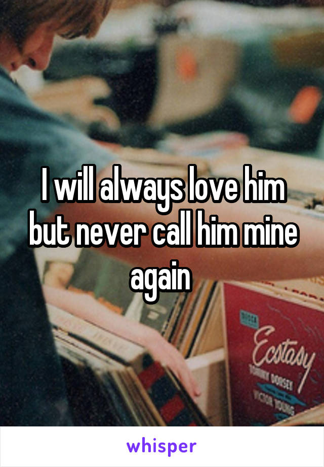 I will always love him but never call him mine again