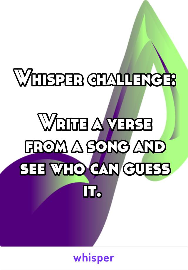 Whisper challenge:  Write a verse from a song and see who can guess it.
