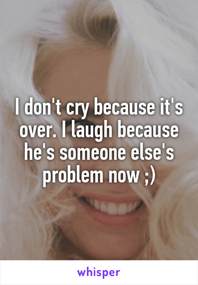 I don't cry because it's over. I laugh because he's someone else's problem now ;)