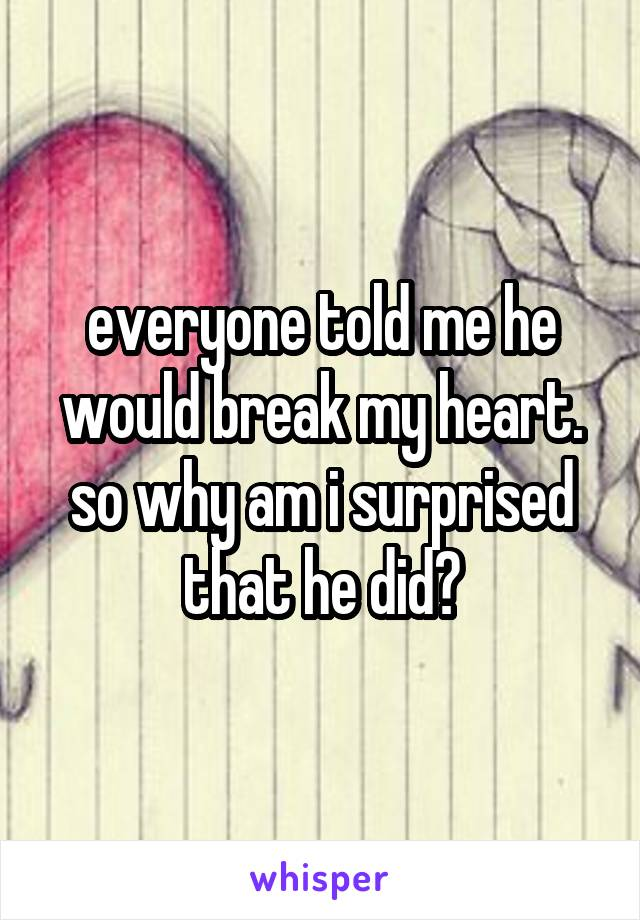 everyone told me he would break my heart. so why am i surprised that he did?