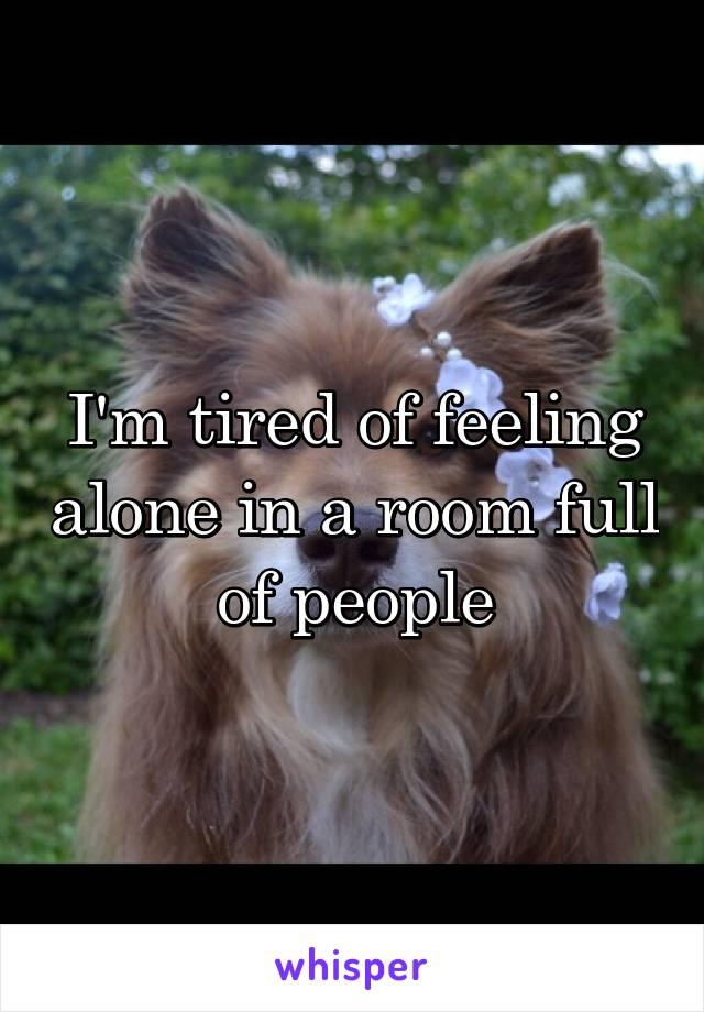 I'm tired of feeling alone in a room full of people