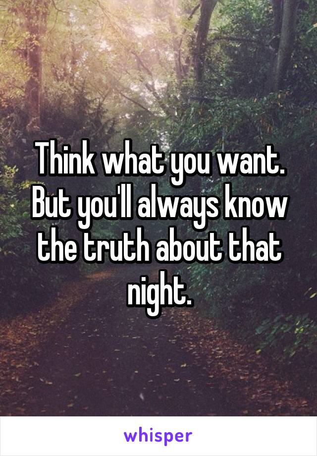 Think what you want. But you'll always know the truth about that night.