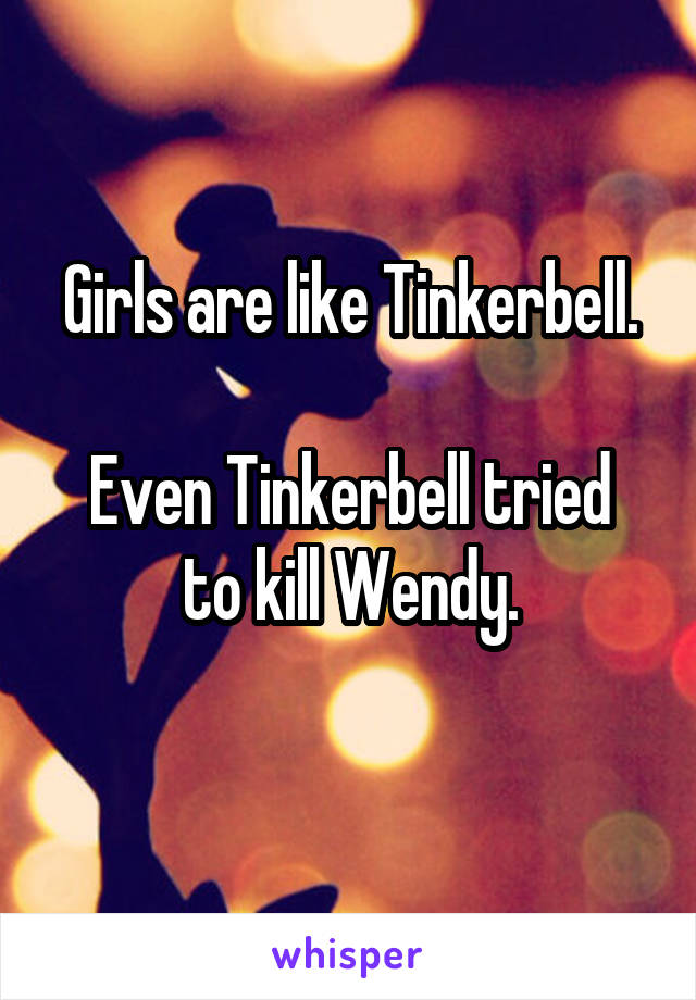 Girls are like Tinkerbell.  Even Tinkerbell tried to kill Wendy.