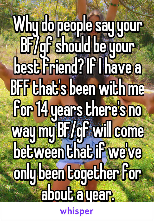 Why do people say your BF/gf should be your best friend? If I have a BFF that's been with me for 14 years there's no way my BF/gf will come between that if we've only been together for about a year.