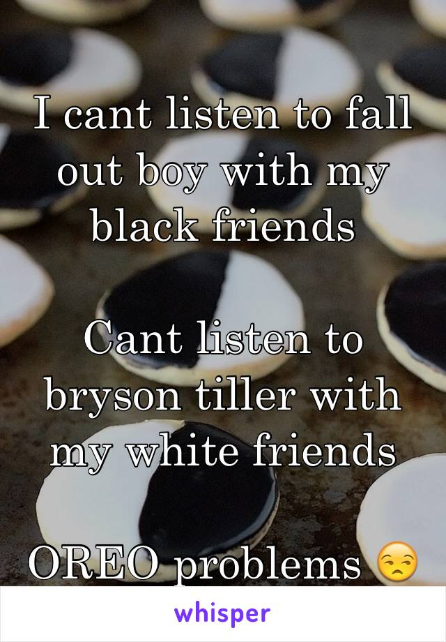 I cant listen to fall out boy with my black friends   Cant listen to bryson tiller with my white friends   OREO problems 😒