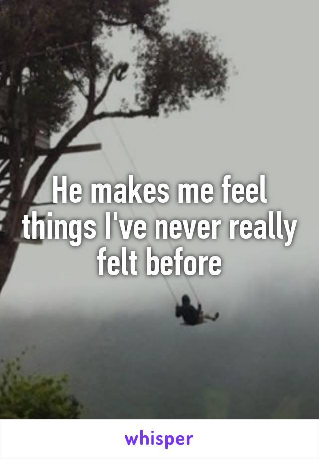 He makes me feel things I've never really felt before