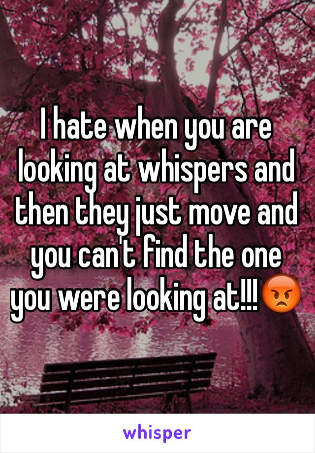 I hate when you are looking at whispers and then they just move and you can't find the one you were looking at!!!😡