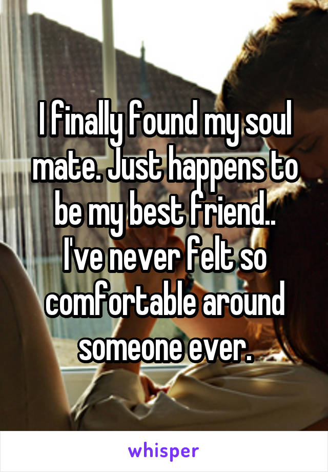 I finally found my soul mate. Just happens to be my best friend.. I've never felt so comfortable around someone ever.