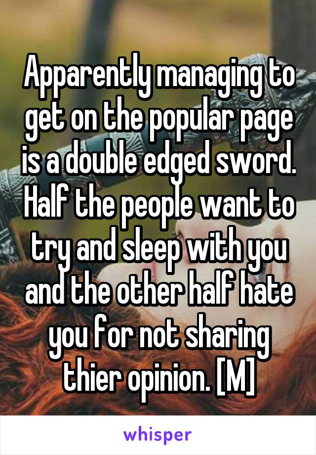 Apparently managing to get on the popular page is a double edged sword. Half the people want to try and sleep with you and the other half hate you for not sharing thier opinion. [M]