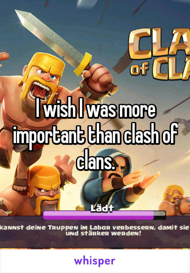 I wish I was more important than clash of clans.