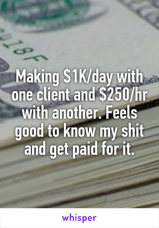 Making $1K/day with one client and $250/hr with another. Feels good to know my shit and get paid for it.