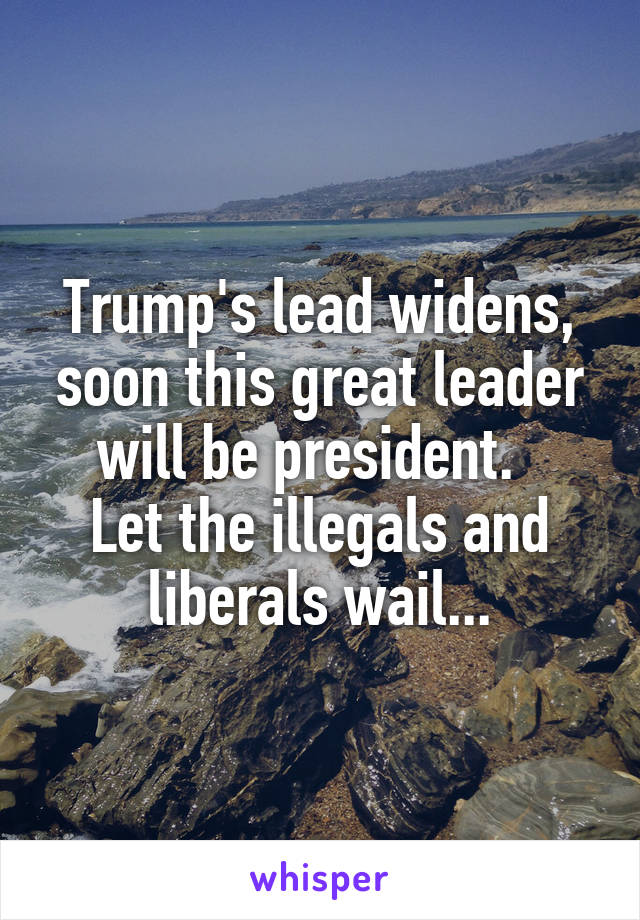 Trump's lead widens, soon this great leader will be president.   Let the illegals and liberals wail...