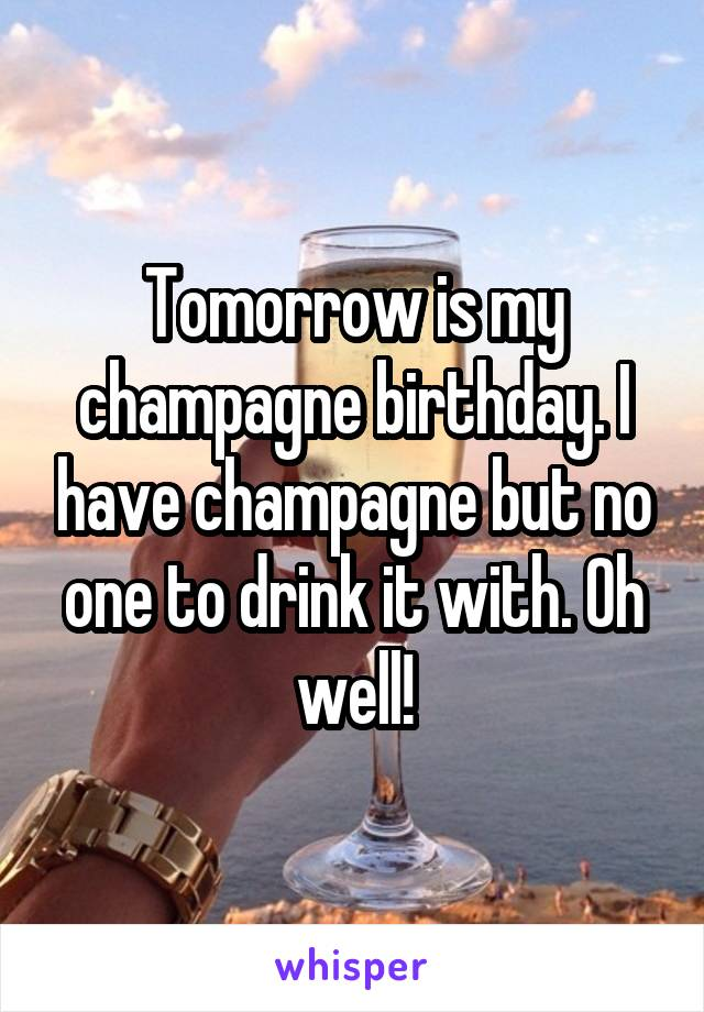 Tomorrow is my champagne birthday. I have champagne but no one to drink it with. Oh well!
