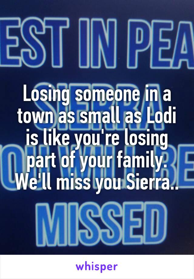 Losing someone in a town as small as Lodi is like you're losing part of your family. We'll miss you Sierra..