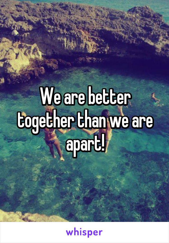 We are better together than we are apart!