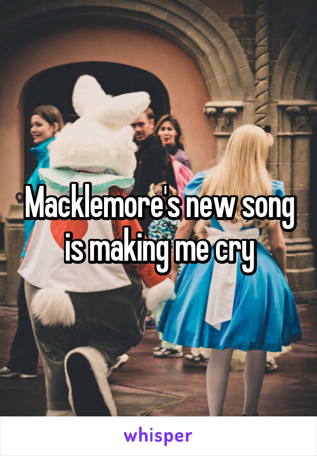 Macklemore's new song is making me cry