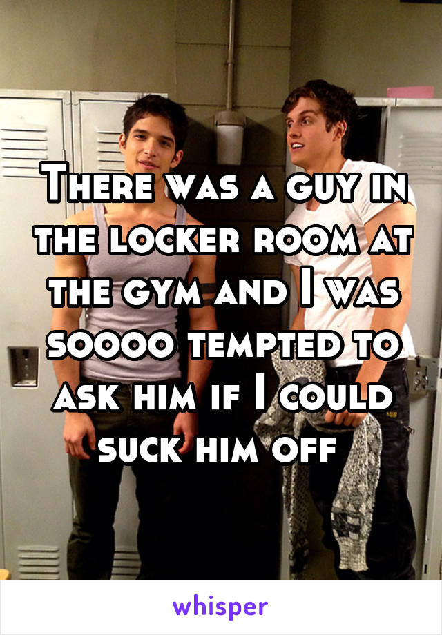 There was a guy in the locker room at the gym and I was soooo tempted to ask him if I could suck him off