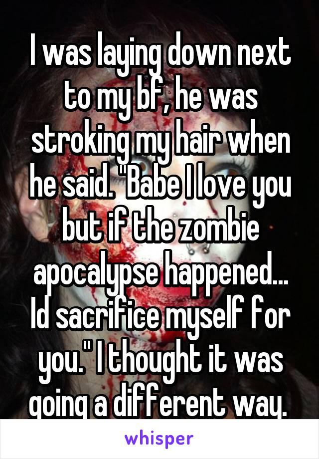 """I was laying down next to my bf, he was stroking my hair when he said. """"Babe I love you but if the zombie apocalypse happened... Id sacrifice myself for you."""" I thought it was going a different way."""
