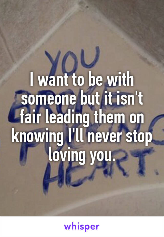 I want to be with someone but it isn't fair leading them on knowing I'll never stop loving you.