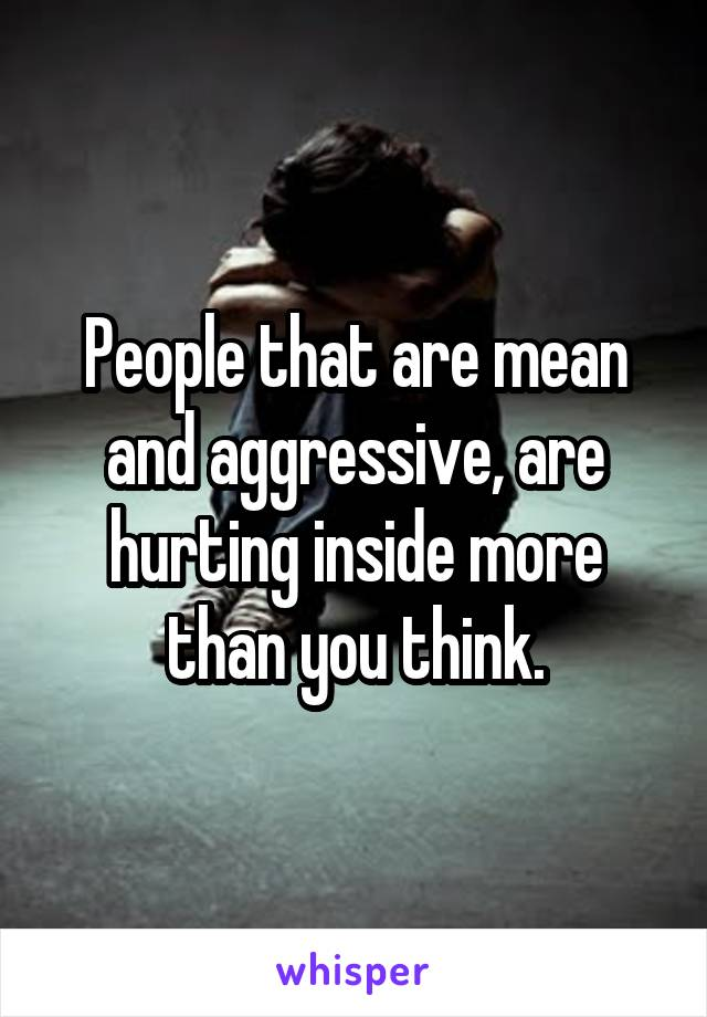 People that are mean and aggressive, are hurting inside more than you think.