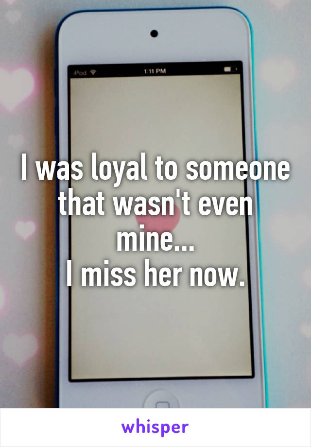 I was loyal to someone that wasn't even mine... I miss her now.