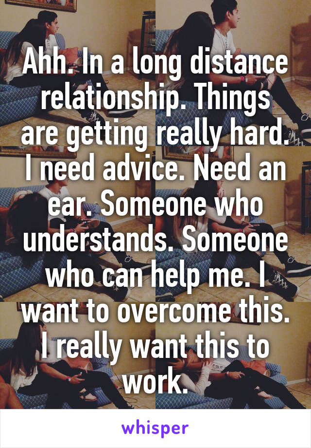 Ahh. In a long distance relationship. Things are getting really hard. I need advice. Need an ear. Someone who understands. Someone who can help me. I want to overcome this. I really want this to work.