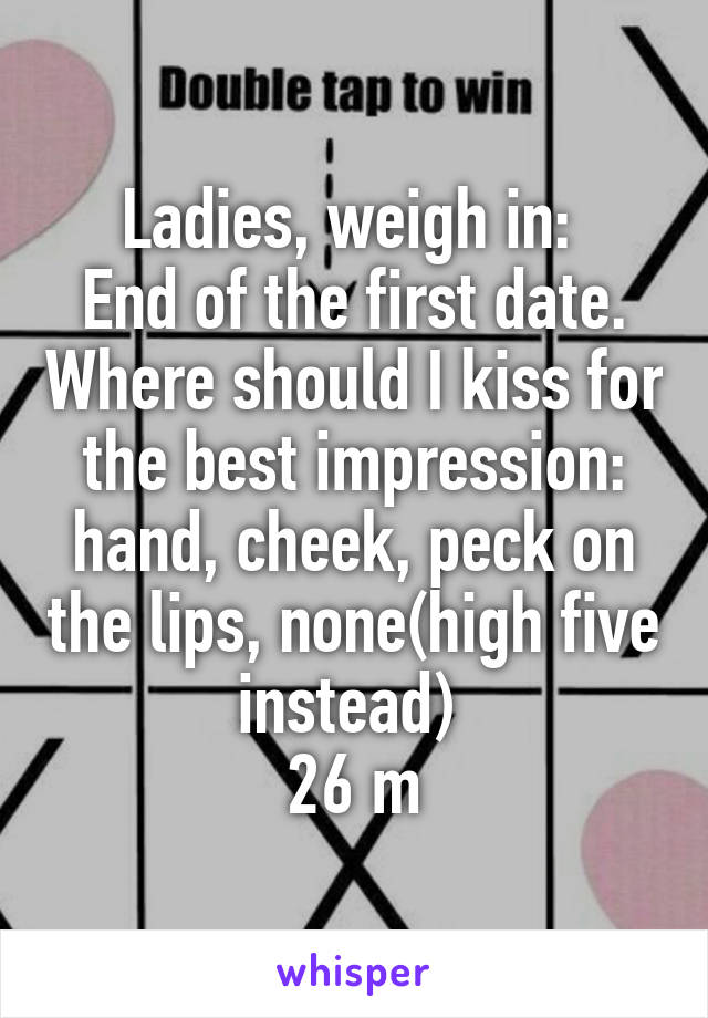Ladies, weigh in:  End of the first date. Where should I kiss for the best impression: hand, cheek, peck on the lips, none(high five instead)  26 m