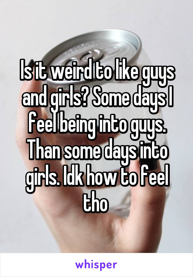 Is it weird to like guys and girls? Some days I feel being into guys. Than some days into girls. Idk how to feel tho