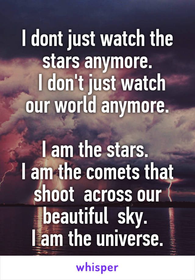 I dont just watch the stars anymore.   I don't just watch our world anymore.  I am the stars.  I am the comets that shoot  across our beautiful  sky.  I am the universe.