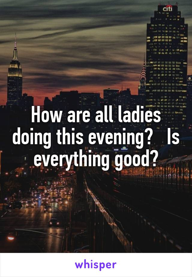 How are all ladies doing this evening?   Is everything good?