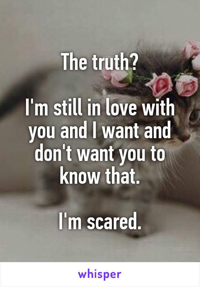 The truth?  I'm still in love with you and I want and don't want you to know that.  I'm scared.