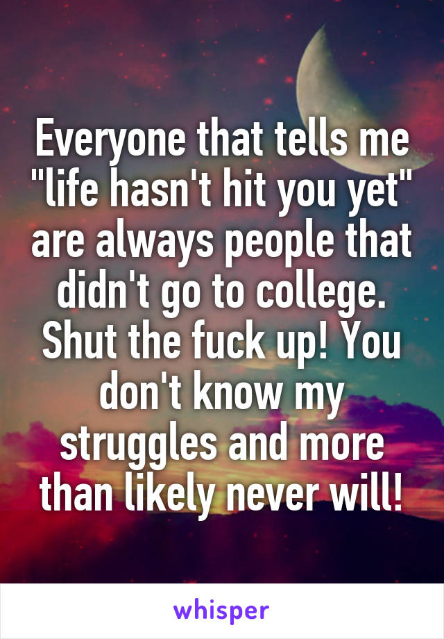 """Everyone that tells me """"life hasn't hit you yet"""" are always people that didn't go to college. Shut the fuck up! You don't know my struggles and more than likely never will!"""