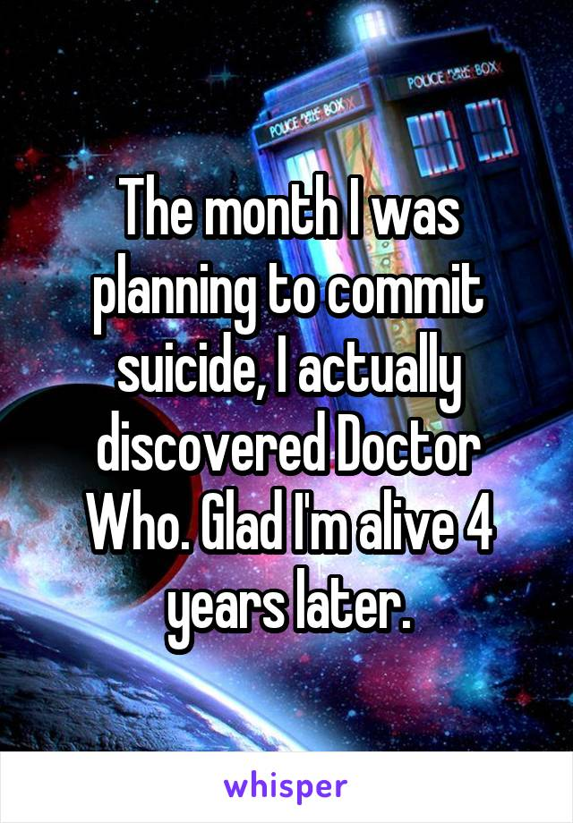 The month I was planning to commit suicide, I actually discovered Doctor Who. Glad I'm alive 4 years later.