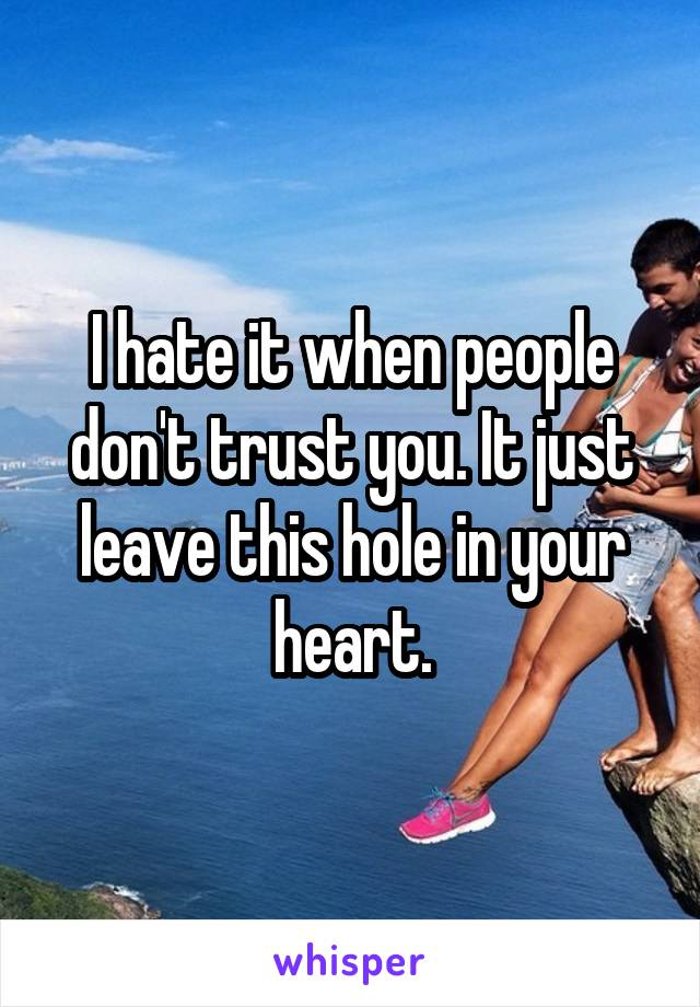 I hate it when people don't trust you. It just leave this hole in your heart.