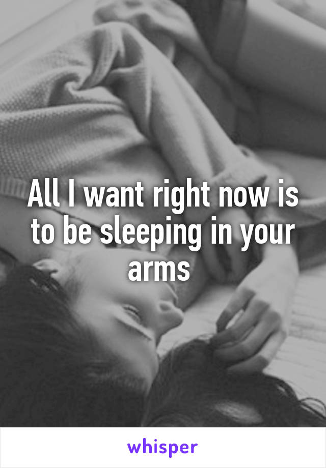 All I want right now is to be sleeping in your arms