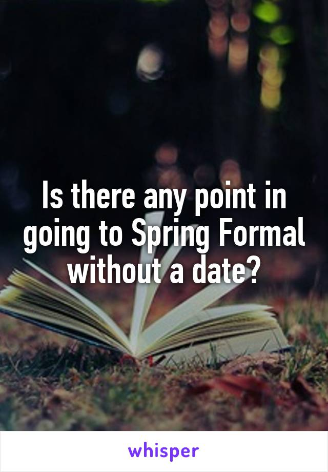 Is there any point in going to Spring Formal without a date?