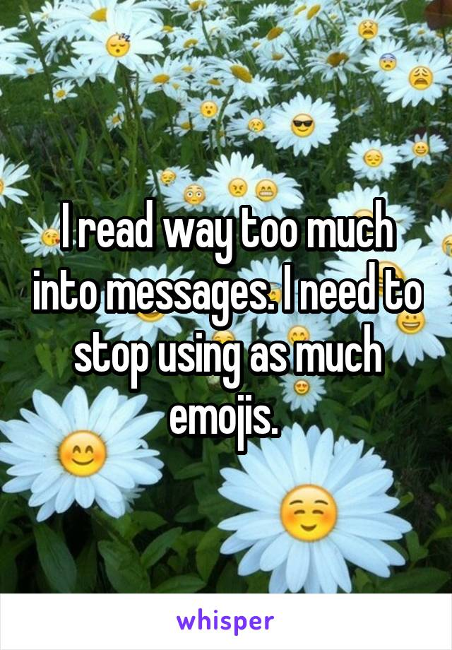 I read way too much into messages. I need to stop using as much emojis.