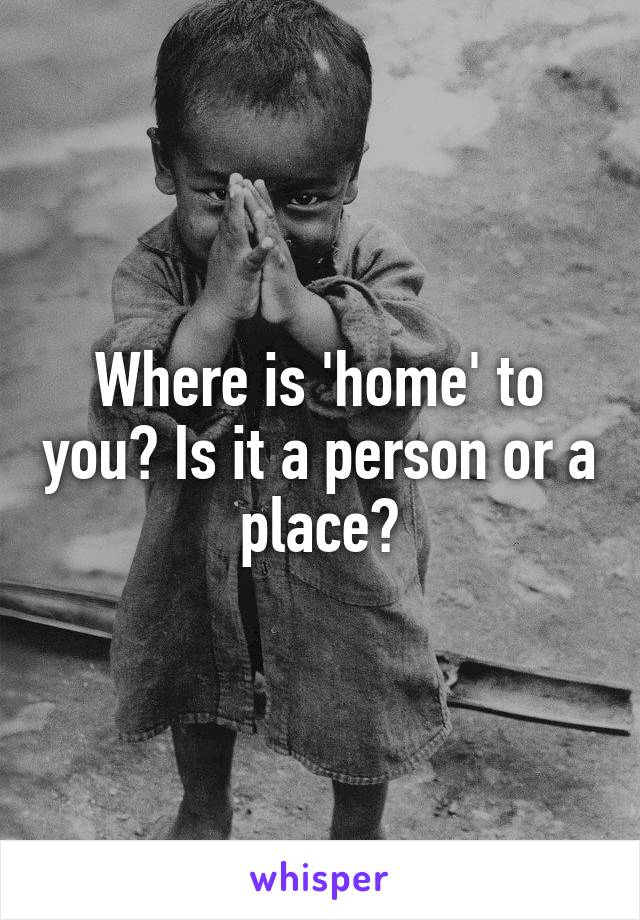 Where is 'home' to you? Is it a person or a place?