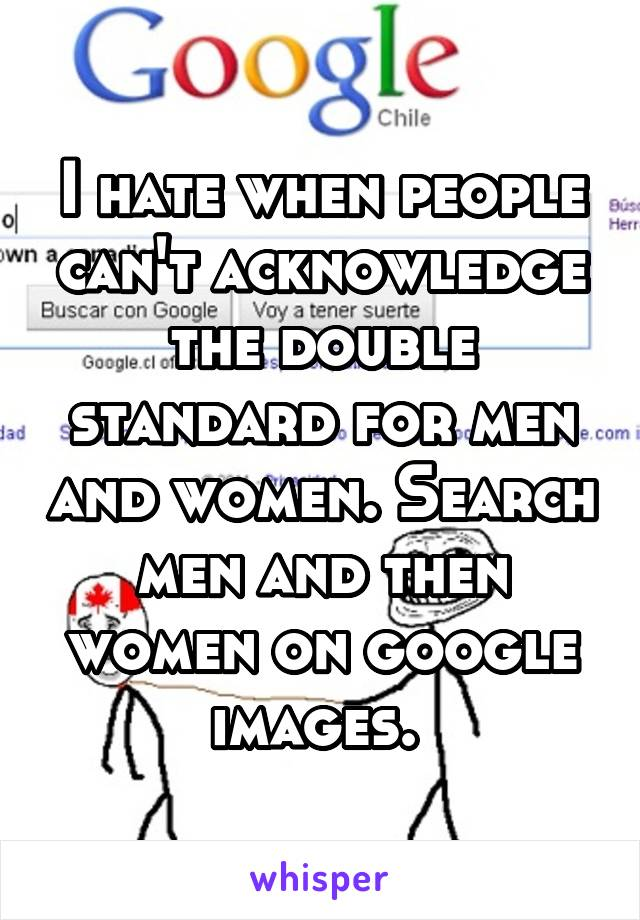 I hate when people can't acknowledge the double standard for men and women. Search men and then women on google images.