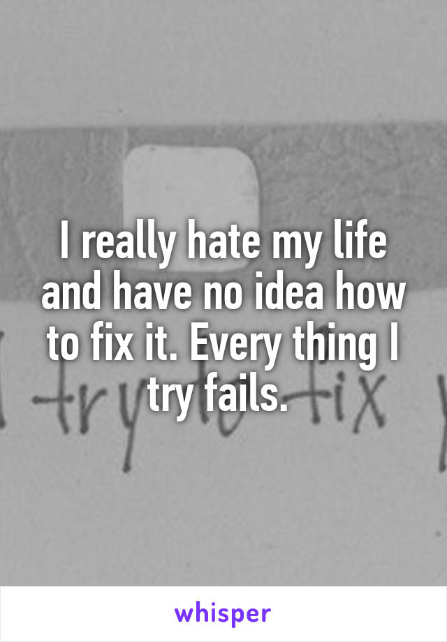 I really hate my life and have no idea how to fix it. Every thing I try fails.