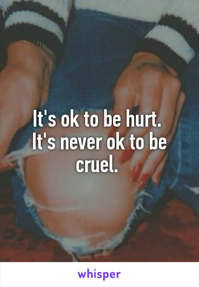 It's ok to be hurt.  It's never ok to be cruel.