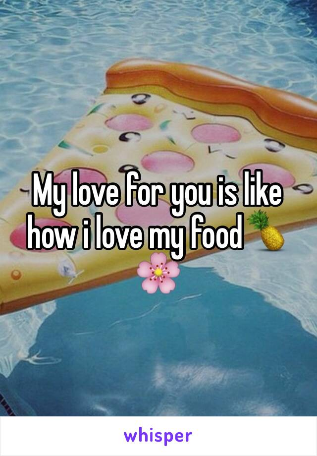 My love for you is like how i love my food🍍🌸