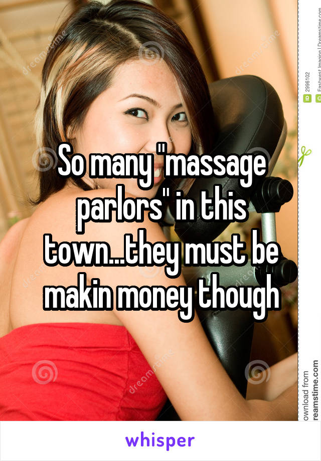"""So many """"massage parlors"""" in this town...they must be makin money though"""