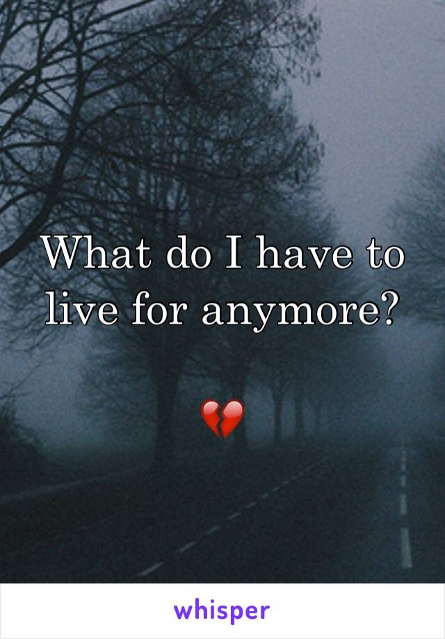 What do I have to live for anymore?  💔