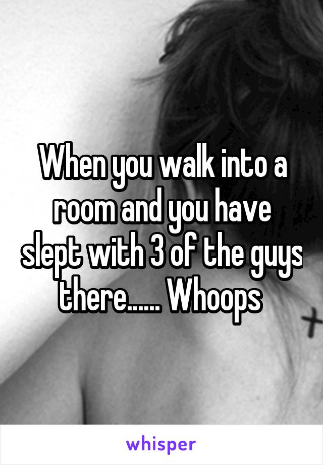 When you walk into a room and you have slept with 3 of the guys there...... Whoops