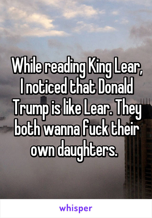 While reading King Lear, I noticed that Donald Trump is like Lear. They both wanna fuck their own daughters.