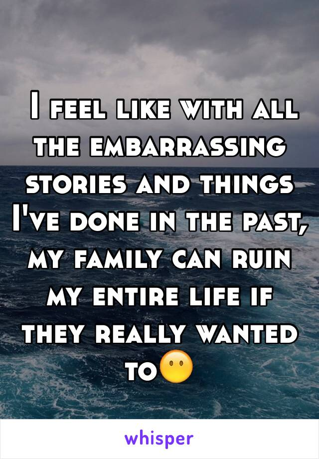 I feel like with all the embarrassing stories and things I've done in the past, my family can ruin my entire life if they really wanted to😶