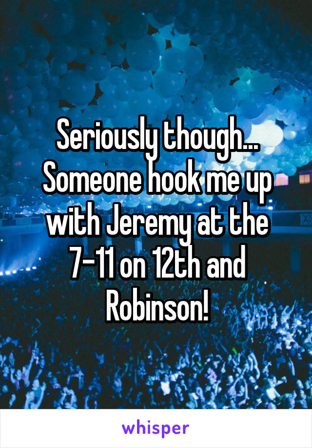 Seriously though... Someone hook me up with Jeremy at the 7-11 on 12th and Robinson!