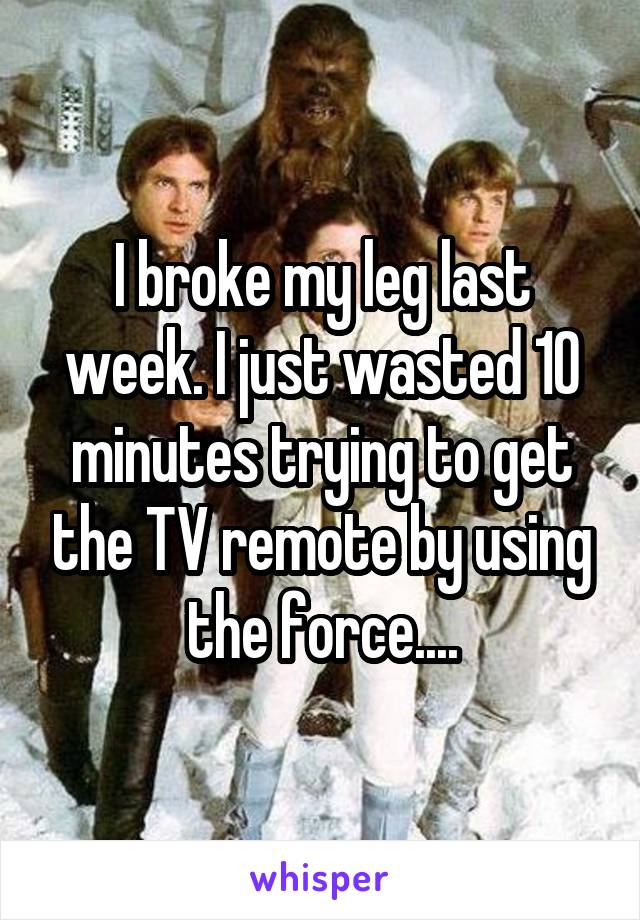 I broke my leg last week. I just wasted 10 minutes trying to get the TV remote by using the force....