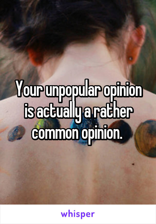 Your unpopular opinion is actually a rather common opinion.